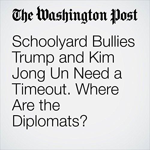 Schoolyard Bullies Trump and Kim Jong Un Need a Timeout. Where Are the Diplomats? copertina