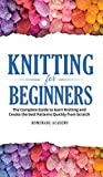 Knitting for Beginners: The Complete Guide to learn Knitting and Create the best Patterns Quickly from Scratch