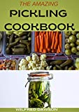 THE AMAZING PICKLING COOKBOOK: 50+ Fresh And Sour Pickle Recipes