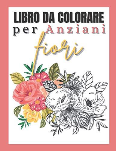 Libro da colorare per anziani fiori: Album da colorare per adulti semplici | Per anziani e principianti | Con demenza e alhzeimer | Libro di attività