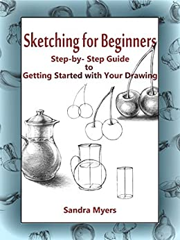 Sketching for Beginners: Step-by-Step Guide to Getting Started with Your Drawing by [Sandra Myers]