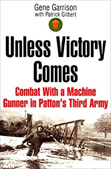 Unless Victory Comes: Combat With a Machine Gunner in Patton's Third Army by [Gene Garrison, Patrick Gilbert]