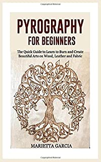 Pyrography for Beginners: The Quick Guide to Learn to Burn and Create Beautiful Arts on Wood, Leather and Fabric