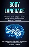 Body Language: A Practical Guide to Speed-reading People Through Nlp and Human Behavior Psychology (Learn How to Protect Yourself Against the Manipulation Techniques Used by Psychopaths)