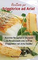 Ricettario per Friggitrice ad Aria! Air Fryer Cookbook (Italian Version): Ricette Semplici e Gustose da Realizzare con la Tua Friggitrice ad Aria Calda!