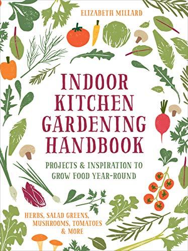Indoor Kitchen Gardening Handbook: Projects & Inspiration to Grow Food Year-Round – Herbs, Salad...
