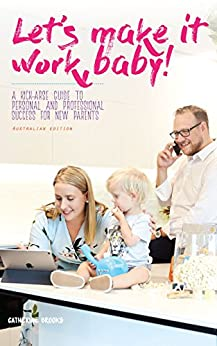 Let's make it work, baby!: A kick-arse guide to personal and professional success for new parents by [Catherine Belinda Brooks]