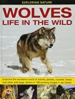 Wolves: Life in the Wild: Examine the Wonderful World of Wolves, Jackals, Coyotes, Foxes and Other Wild Dogs, Shown in 190 Exciting Images (Exploring Nature)