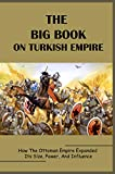 The Big Book On Turkish Empire: How The Ottoman Empire Expanded Its Size, Power, And Influence: The End Of The Byzantine Empire (English Edition)