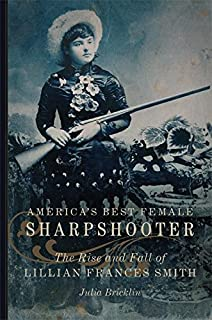 America's Best Female Sharpshooter: The Rise and Fall of Lillian Frances Smith (William F. Cody Series on the History and Culture of the American West Book 2)