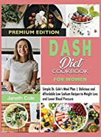 DASH Diet Cookbook For Women: Simple Dr. Cole's Meal Plan Delicious and Affordable Low Sodium Recipes to Weight Loss and Lower Blood Pressure (Premium Edition)