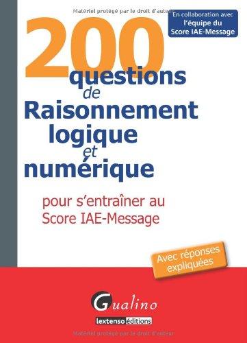 200 questions de raisonnement logique et numérique : Pour s'entraîner au Score IAE-Message