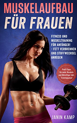 Muskelaufbau für Frauen: Fitness und Muskeltraining für Anfänger! Fett verbrennen und Stoffwechsel anregen (Profi-Tipps für mehr Muskeln und Bikinifigur inkl. Trainingsplan!)