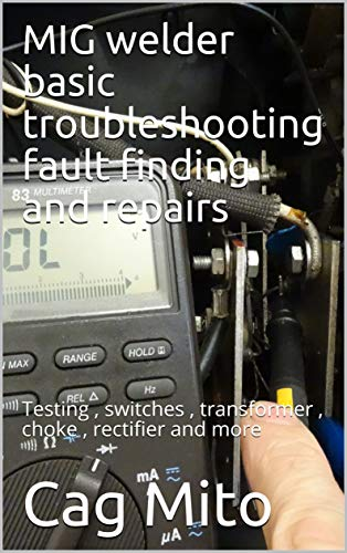 MIG welder basic troubleshooting fault finding and repairs: Testing , switches , transformer , choke , rectifier and more (English Edition)