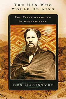 The Man Who Would Be King: The First American in Afghanistan by [Ben Macintyre]