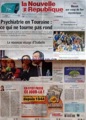 NOUVELLE REPUBLIQUE (LA) [No 18626] du 07/02/2006 - TOURS - BLESSE PAR COUP DE FEU MYSTERIEUX - PSYCHIATRIE EN TOURAINE CE QUI NE TOURNE PAS ROND - SANTE - COMMENT SE PORTE LA PSYCHIATRIE EN INDRE-ET-LOIRE - UN AN APRES L'AGRESSION MORTELLE DE PAU LA NR MENE L'ENQUETE ET FAIT TEMOIGNER DES PSYCHIATRES - CONCLUSION LA PLANETE PSY EST SINISTREE - LE NOUVEAU VISAGE D'ISABELLE - EDITORIAL PAR HERVE CANNET - LES TROIS PARIS - HANDBALL - VINCENT GRIVEAU UN TOURANGEAU EN OR - TOURAINE - INFECTIONS NOS