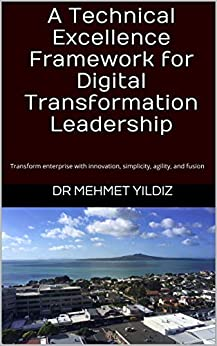 [Dr Mehmet Yildiz]のA Technical Excellence Framework for Digital Transformation Leadership: Transform enterprise with innovation, simplicity, agility, and fusion (Technical Leadership Book 1) (English Edition)