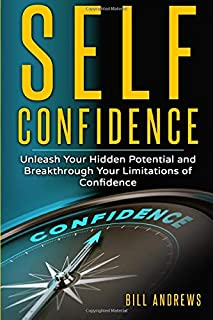 Self Confidence: Unleash Your Hidden Potential and Breakthrough Your Limitations of Confidence (Self Confidence Books, Self Esteem, Building Self Confidence)