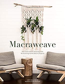 Macraweave: Macrame meets weaving with 18 stunning home decor projects by [Amy Mullins, Marnia Ryan-Raison]