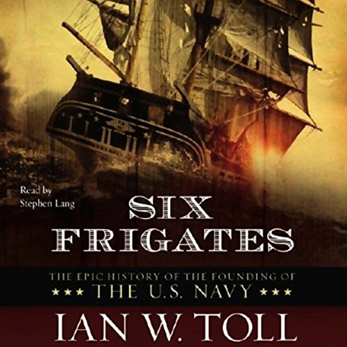 Six Frigates                   By:                                                                                                                                 Ian W. Toll                               Narrated by:                                                                                                                                 Stephen Lang                      Length: 7 hrs and 10 mins     580 ratings     Overall 4.6