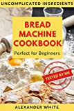 Bread Machine Cookbook. Perfect for Beginners. Uncomplicated ingredients. 37 Recipes Baking Homemade Breads Tested by My. Easy-to-Follow Instructions. (for Bread Maker)