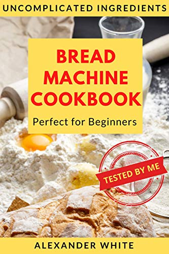 Bread Machine Cookbook. Perfect for Beginners. Uncomplicated ingredients. 37 Recipes Baking Homemade Breads Tested by My. Easy-to-Follow Instructions. (for Bread Maker) by [Alexander White]