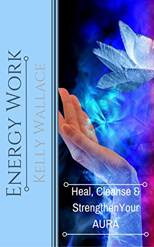 Energy Work - Heal, Cleanse And Strengthen Your Aura (English Edition)