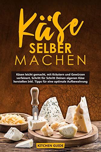 Käse selber machen: Käsen leicht gemacht, mit Kräutern und Gewürzen verfeinert, Schritt für Schritt Deinen eigenen Käse herstellen Inkl. Tipps für eine optimale Aufbewahrung