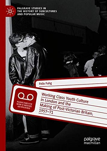 Working Class Youth Culture in London and the Making of Post-Victorian Britain, 1957-71 (Palgrave Studies in the History of Subcultures and Popular Music)