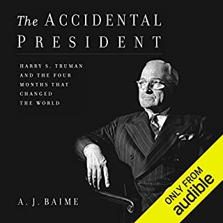 The Accidental President     Harry S. Truman and the Four Months That Changed the World              By:                                                                                                                                 A. J. Baime                               Narrated by:                                                                                                                                 Tony Messano                      Length: 14 hrs and 21 mins     901 ratings     Overall 4.7