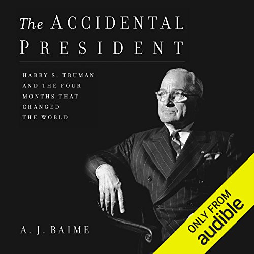 The Accidental President     Harry S. Truman and the Four Months That Changed the World              By:                                                                                                                                 A. J. Baime                               Narrated by:                                                                                                                                 Tony Messano                      Length: 14 hrs and 21 mins     925 ratings     Overall 4.7