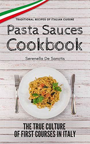 Pasta Sauces Cookbook: Traditional Recipes of Italian Cuisine. Deep travels through the true culture of first courses in Italy. Real Traditional Italian Cookbook. (English Edition)