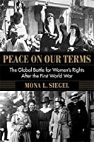 Peace on Our Terms: The Global Battle for Women's Rights After the First World War (Columbia Studies in International and Global History)