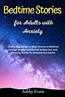Bedtime Stories for Adults with Anxiety: Comforting Stories to Beat Anxiety at Bedtime through Magical Stories Fall Asleep Fast with Amazing Stories for Stressed Out Adults