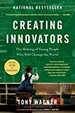 Creating Innovators: The Making of Young People Who Will Change the World by Tony Wagner
