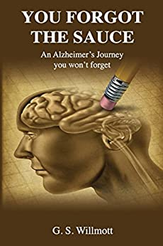 You Forgot the Sauce: An Alzheimer's Journey You Won't Forget by [G. S. Willmott]