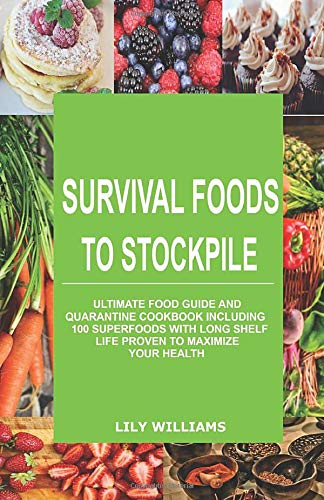 Survival Foods To Stockpile: Ultimate Food Guide And Quarantine Cookbook Including 100 SuperFoods With Long Shelf Life Proven To Maximize Your Health