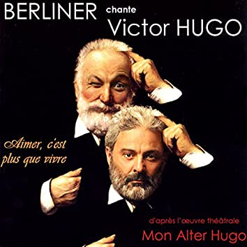 Berliner chante Victor Hugo / Mon alter Hugo / Aimer c'est plus que vivre (D'après l'oeuvre théâtrale de Victor Hugo)