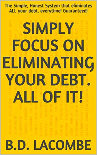 Simply Focus on Eliminating your Debt.  All of it!: The Simple, Honest System that eliminates ALL your debt, everytime!  Guaranteed! (Debt Elimination Book 1) (English Edition)