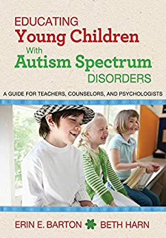 Educating Young Children with Autism Spectrum Disorders: A Guide for Teachers, Counselors, and Psychologists by [Erin E. Barton, Beth Harn]