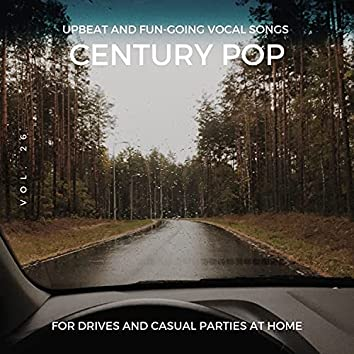 Century Pop - Upbeat And Fun-Going Vocal Songs For Drives And Casual Parties At Home, Vol. 26