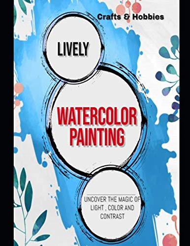 Lively Watercolor Painting: Uncover The Magic Of Light , Color And Contrast