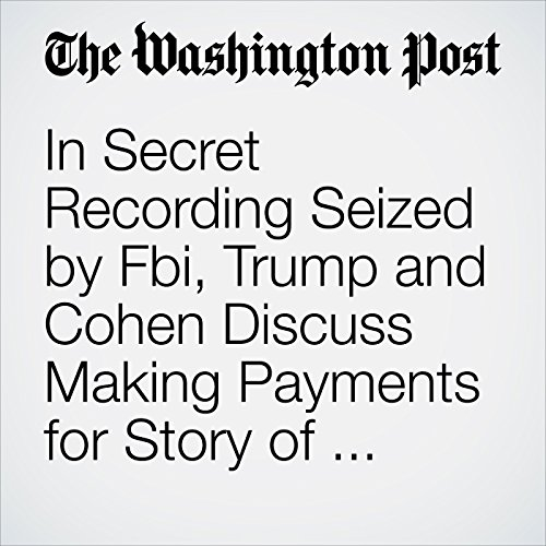 In Secret Recording Seized by Fbi, Trump and Cohen Discuss Making Payments for Story of Model Who Alleged Affair with Trump copertina