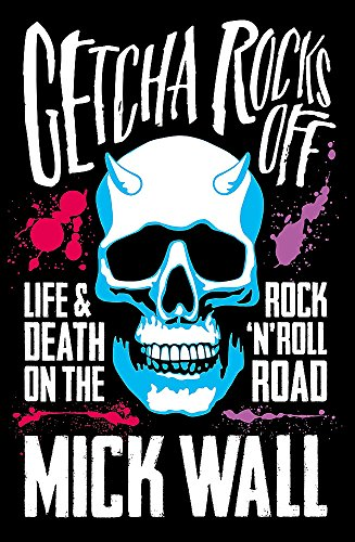 Getcha Rocks Off: Sex & Excess. Bust-Ups & Binges. Life & Death on the Rock N Roll Road