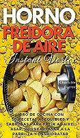 HORNO FREIDORA DE AIRE INSTANT VORTEX - (English version: LIBRO DE COCINA CON 50 RECETAS ASEQUIBLES Y SABROSAS PARA FREíR AL AIRE, ASAR, HORNEAR, ASAR A LA PARRILLA Y DESHIDRATAR. - (English version: Instant Vortex Air fryer Oven) (2021)