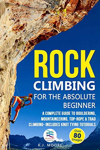 Rock Climbing for the Absolute Beginner: A Complete Guide to Bouldering, Mountaineering, Top-Rope & Trad Climbing- Includes Knot Tying Tutorials