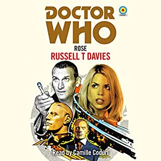 Doctor Who: Rose                   By:                                                                                                                                 Russell T Davies                               Narrated by:                                                                                                                                 Camille Coduri                      Length: 4 hrs and 14 mins     38 ratings     Overall 4.7