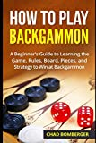 How to Play Backgammon: A Beginner s Guide to Learning the Game, Rules, Board, Pieces, and Strategy to Win at Backgammon