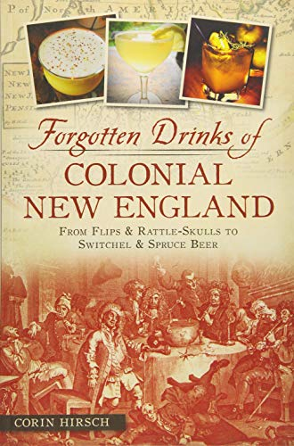 Forgotten Drinks of Colonial New England: From Flips & Rattle-Skulls to Switchel & Spruce Beer (American Palate)