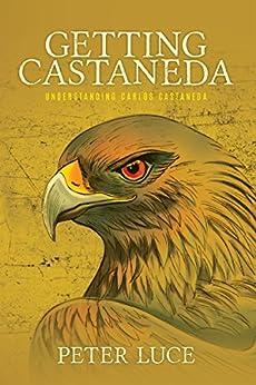 Getting Castaneda: Understanding Carlos Castaneda by [Peter Luce]